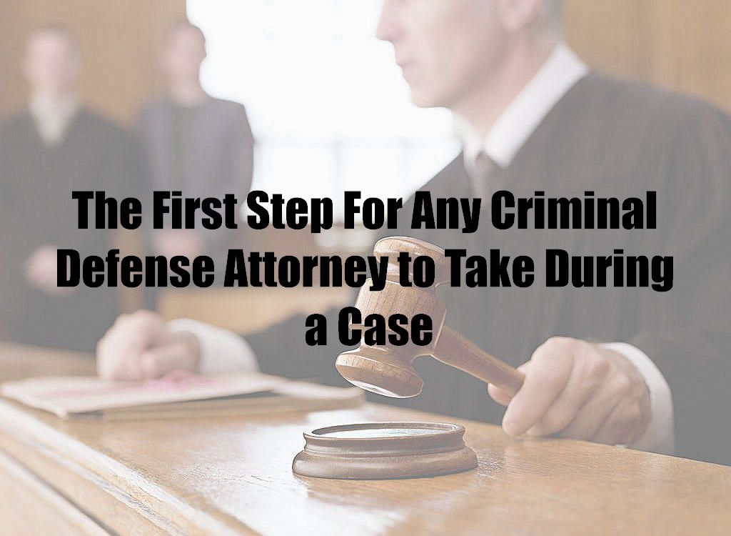 The First Step For Any Criminal Defense Attorney to Take During a Case
